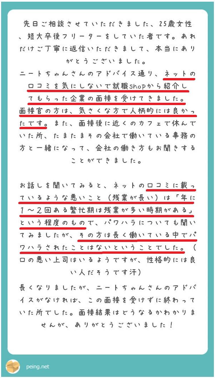 先日ご相談させていただきました、25歳女性、短大卒後フリーターをしていた者です。あれだけご丁寧に返信いただきまして、本当にありがとうございました。ニートちゃんさんのアドバイス通り、ネットの口コミ評判を気にしないで就職Shop大阪から紹介してもらった企業の面接を受けてきました。面接官の方は、気さくな方で人柄的には良かったです。また、面接後に近くのカフェで休んでいた所、たまたまその会社で働いている事務の方と一緒になって、会社の働き方もお聞きすることができました。お話しを聞いてみると、ネットの口コミ評判に載っているような悪いこと(残業が長い)は「年に1~2回ある繁忙期は残業が多い時期がある」程度のもので、パワハラについても聞いてみましたが、その方は長く働いている中でパワハラされたことはないということでした。(口の悪い上司はいるようですが、性格的には良い人だそうです汗)長くなりましたが、ニートちゃんさんのアドバイスがなければ、この面接を受けずに終わっていた所でした。面接結果はどうなるかわかりませんが、ありがとうございました。