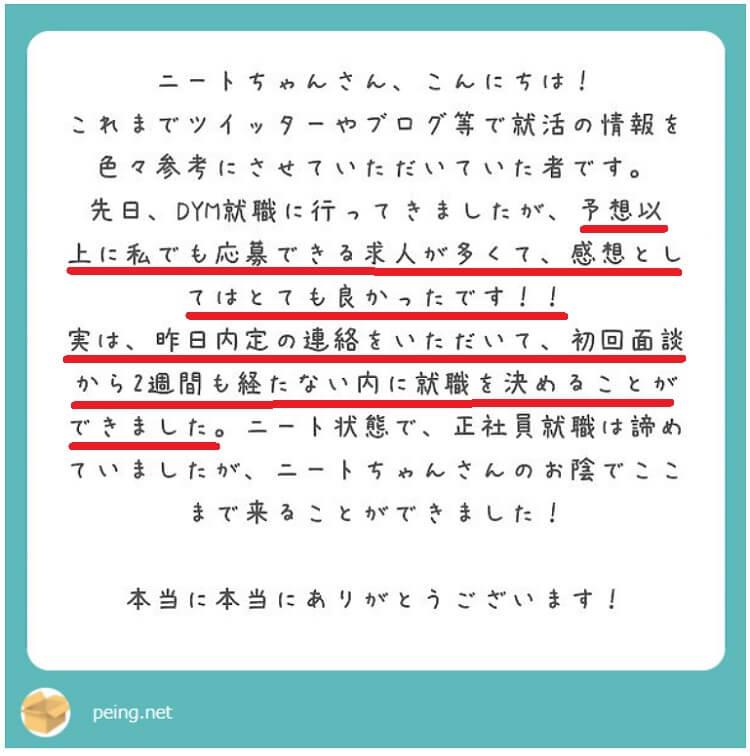 ニートちゃんさん、こんにちは!これまでツイッターやブログ等で就活の情報を色々参考にさせていただいていたものです。先日、DYM就職大阪に行ってきましたが、予想以上に私でも応募できる求人が多くて、感想としてはDYM就職の口コミや評判以上にとても良かったです!!実は、昨日大阪支社の担当者から内定の連絡をいただいて、初回面談から2週間も経たない内に就職を決めることができました。ニート状態で、正社員就職は諦めていましたが、ニートちゃんさんのお陰でここまで来ることができました!本当に本当にありがとうございます!