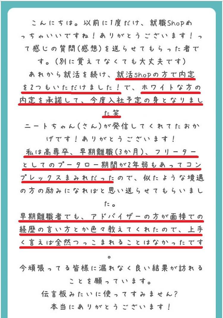 以前に1度だけ、就職Shop立川(西東京)めっちゃいいですね!ありがとうございます!って感じの質問(感想)を送らせてもらった者です。別に覚えてなくても大丈夫です。あれから就活を続け、就職Shop立川(西東京)の方で内定を2つもいただけました!で、ホワイトな方の内定を承諾して、今度入社予定の身となりました。ニートちゃんさんが発信してくれたお陰です。ありがとうございます!私は高専卒、早期離職3か月、フリーターとしてのプータロー期間が2年弱もあってコンプレックスまみれだったので、似たような境遇の方の励みになればと思い送らせていただきました。早期離職者でも、アドバいいざーの方が面接での経歴の言い方とか色々教えてくれたので、上手く言えば面接官から全然つっこまれることはなかったです。今頑張っている皆様にもれなく良い就活結果が訪れることは願っております。