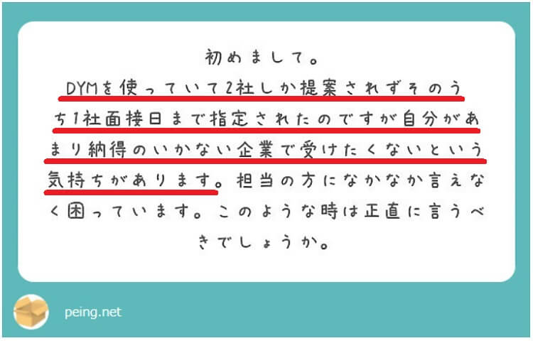 初めまして。DYM就職札幌を使っていて2社しか提案されずその内1社面接日まで指定されたのですが自分があまり納得のいかない企業で受けたくないという気持ちがあります。担当の方になかなか言えなくて困っています。このような時は正直に言うべきでしょうか。
