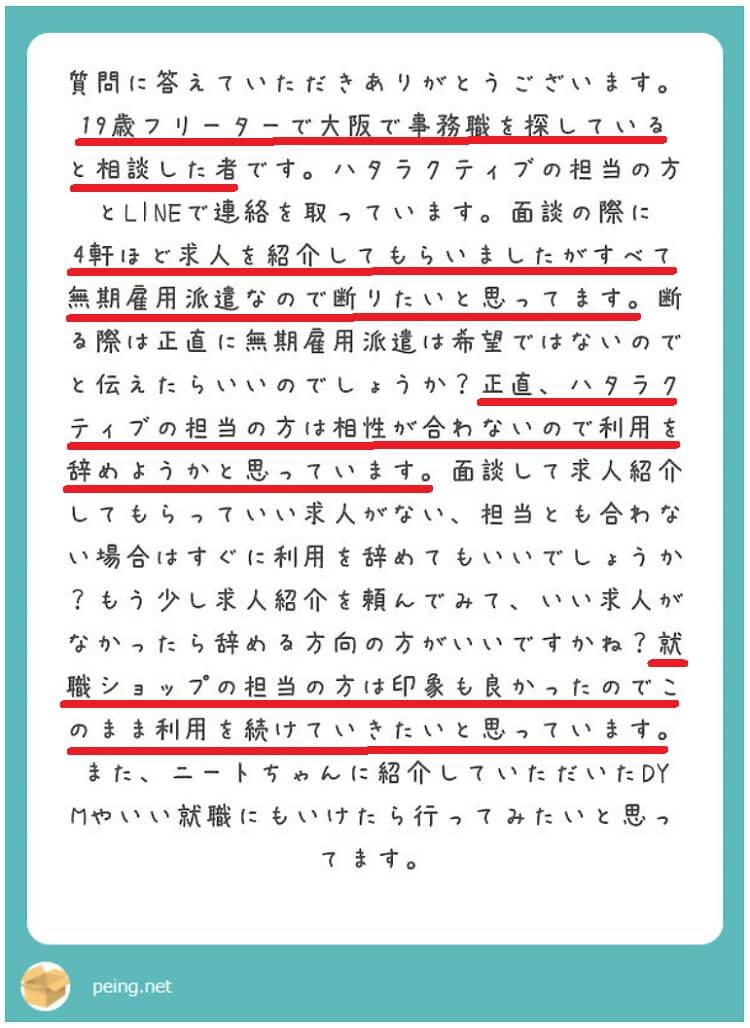 19歳フリーターで大阪で事務職を探していると相談した者です。ハタラクティブ大阪の担当カウンセラーとLINE(ライン)で連絡を取っています。初回面談の際に4件ほど求人を紹介してもらいましたが、すべて無期雇用派遣なので断りたいと思っています。断る際は正直に無期雇用派遣は希望ではないのでと伝えたらいいのでしょうか?正直、ハタラクティブ大阪の担当の方は相性が合わないので利用を辞めようかと思っています。面談して求人紹介してもらっていい求人がない、担当カウンセラーとも相性が合わない場合はすぐに利用を辞めてもいいでしょうか?もう少し求人紹介を頼んでみて、いい求人がなかったら辞める方向の方がいいですかね?就職ショップの担当の方は印象も良かったのでこのまま利用を続けていきたいと思います。また、ニートちゃんさんに紹介して頂いたDYM就職やいい就職プラザにもいけたら行ってみたいと思っています。